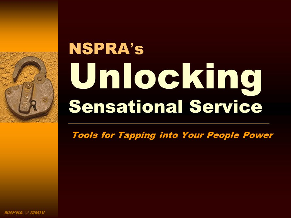 NSPRA © MMIV NSPRAs Unlocking Sensational Service Tools for Tapping into Your People Power