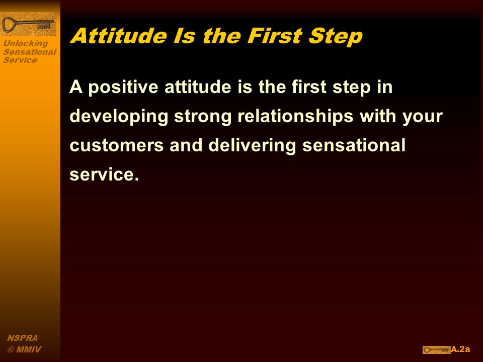 Unlocking Sensational Service NSPRA © MMIV Attitude Is the First Step A positive attitude is the first step in developing strong relationships with your customers and delivering sensational service.