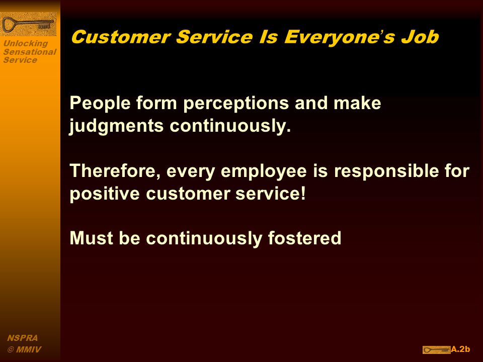 Unlocking Sensational Service NSPRA © MMIV Customer Service Is Everyones Job People form perceptions and make judgments continuously.