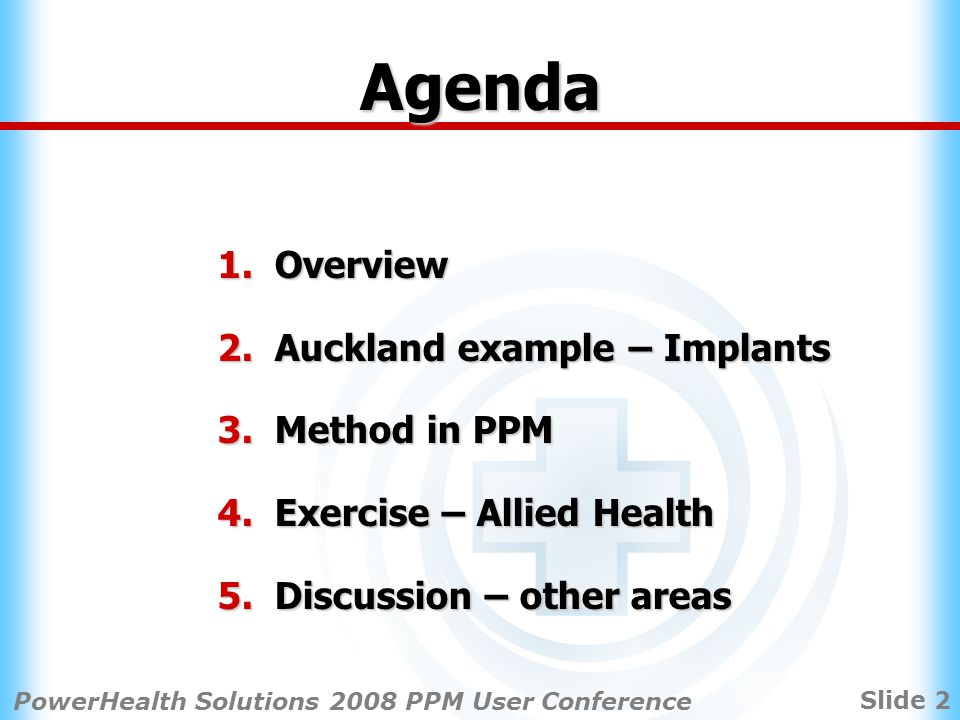 Slide 2 PowerHealth Solutions 2008 PPM User Conference Agenda 1.Overview 2.Auckland example – Implants 3.Method in PPM 4.Exercise – Allied Health 5.Discussion – other areas