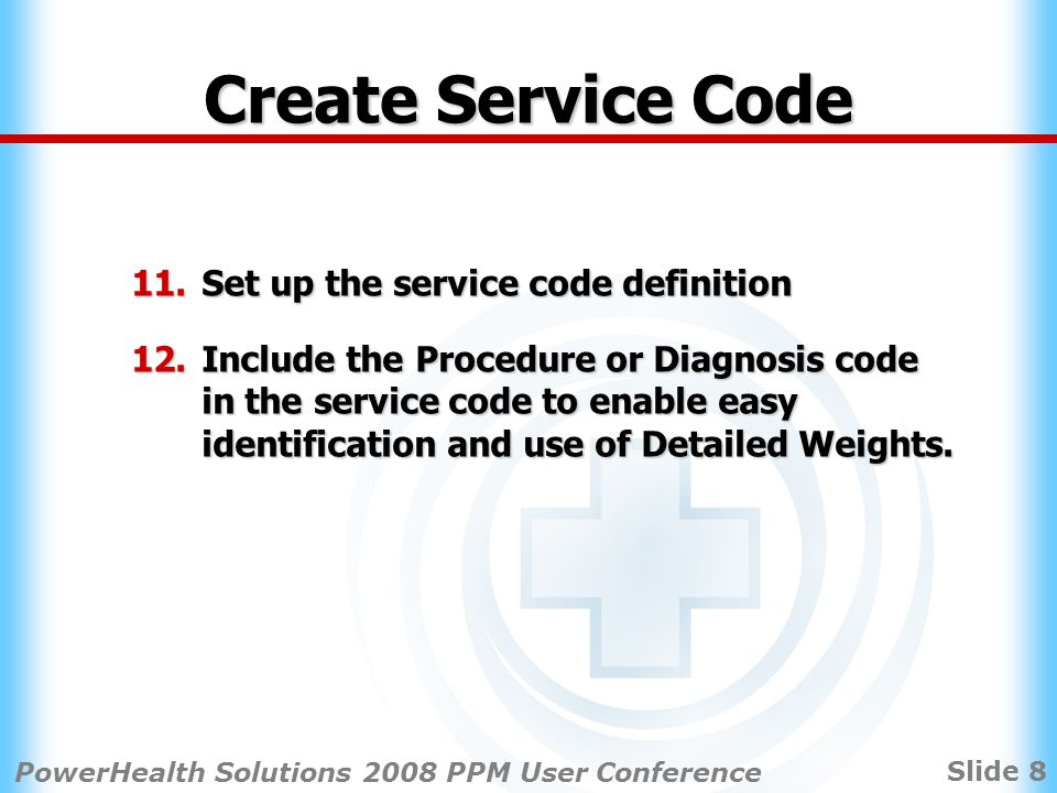 Slide 8 PowerHealth Solutions 2008 PPM User Conference Create Service Code 11.Set up the service code definition 12.Include the Procedure or Diagnosis code in the service code to enable easy identification and use of Detailed Weights.