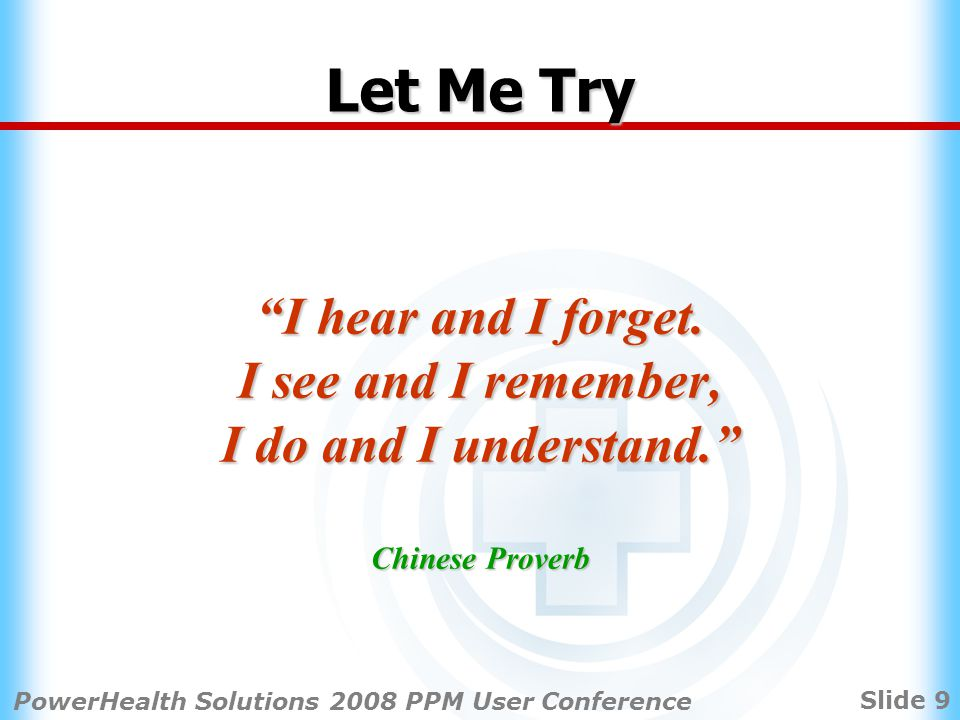 Slide 9 PowerHealth Solutions 2008 PPM User Conference Let Me Try I hear and I forget.