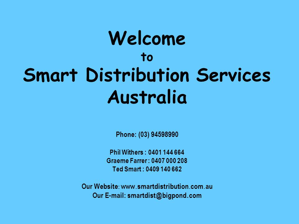 Welcome to Smart Distribution Services Australia Phone: (03) 94598990 Phil Withers : 0401 144 664 Graeme Farrer : 0407 000 208 Ted Smart : 0409 140 662 Our Website : www.