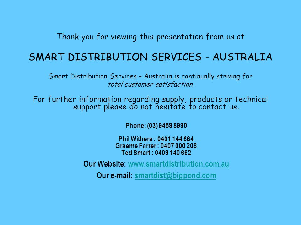 Thank you for viewing this presentation from us at SMART DISTRIBUTION SERVICES - AUSTRALIA Smart Distribution Services – Australia is continually striving for total customer satisfaction.