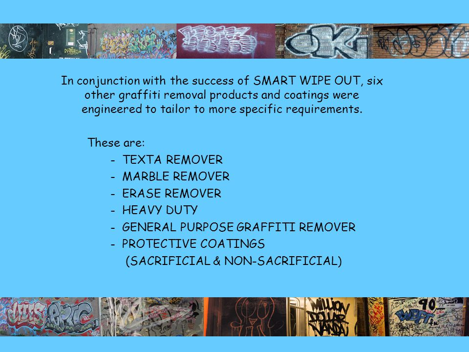 In conjunction with the success of SMART WIPE OUT, six other graffiti removal products and coatings were engineered to tailor to more specific requirements.