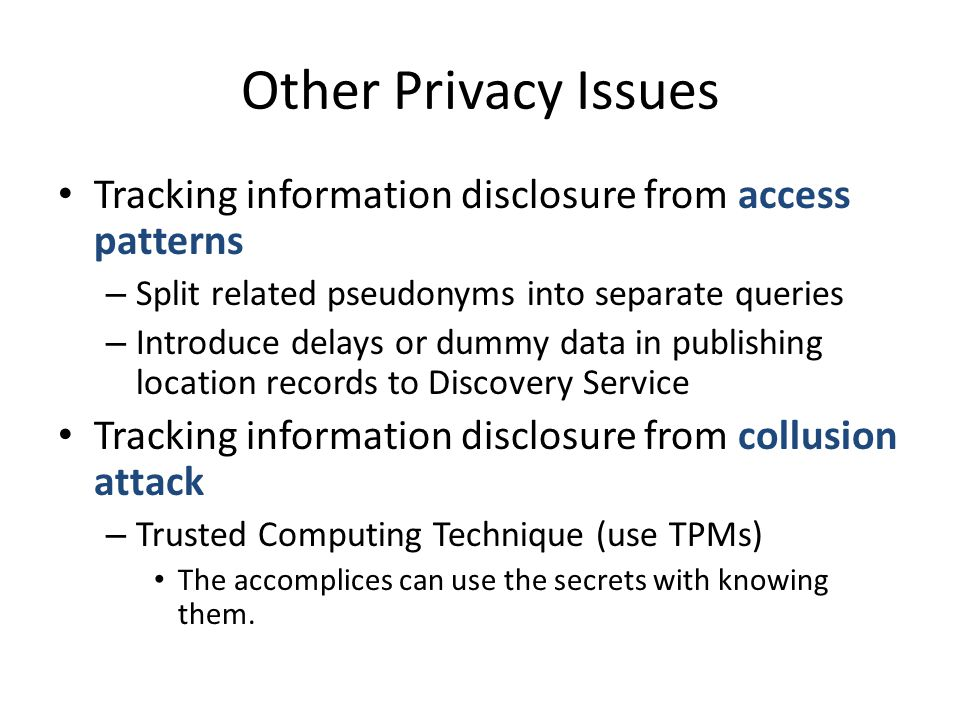 Other Privacy Issues Tracking information disclosure from access patterns – Split related pseudonyms into separate queries – Introduce delays or dummy data in publishing location records to Discovery Service Tracking information disclosure from collusion attack – Trusted Computing Technique (use TPMs) The accomplices can use the secrets with knowing them.