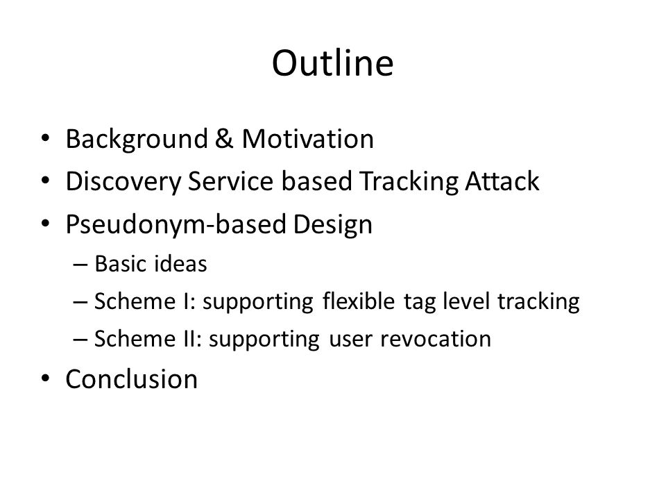 Outline Background & Motivation Discovery Service based Tracking Attack Pseudonym-based Design – Basic ideas – Scheme I: supporting flexible tag level tracking – Scheme II: supporting user revocation Conclusion