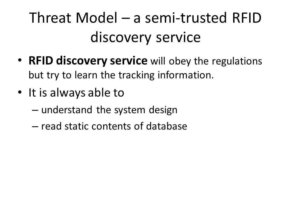 Threat Model – a semi-trusted RFID discovery service RFID discovery service will obey the regulations but try to learn the tracking information.