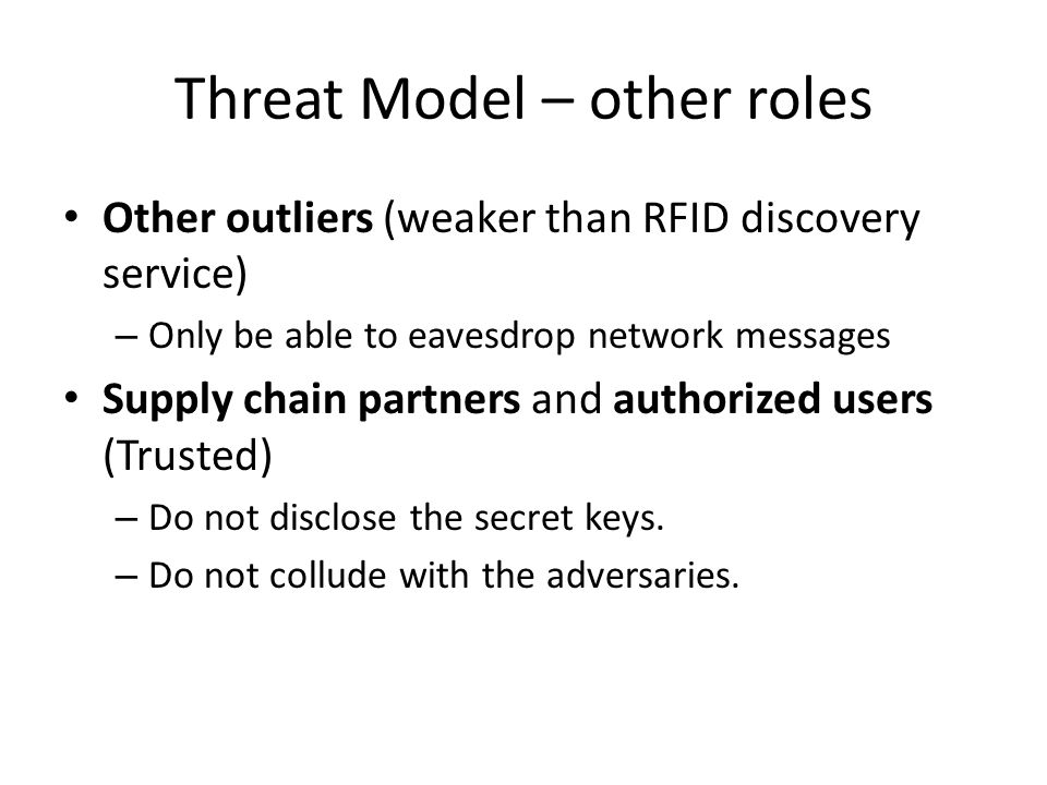 Threat Model – other roles Other outliers (weaker than RFID discovery service) – Only be able to eavesdrop network messages Supply chain partners and authorized users (Trusted) – Do not disclose the secret keys.