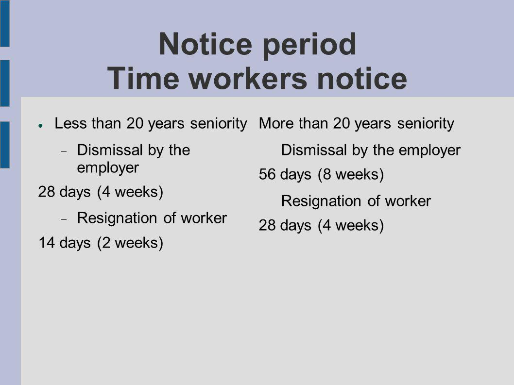 Notice period Time workers notice Less than 20 years seniority Dismissal by the employer 28 days (4 weeks) Resignation of worker 14 days (2 weeks) Mor
