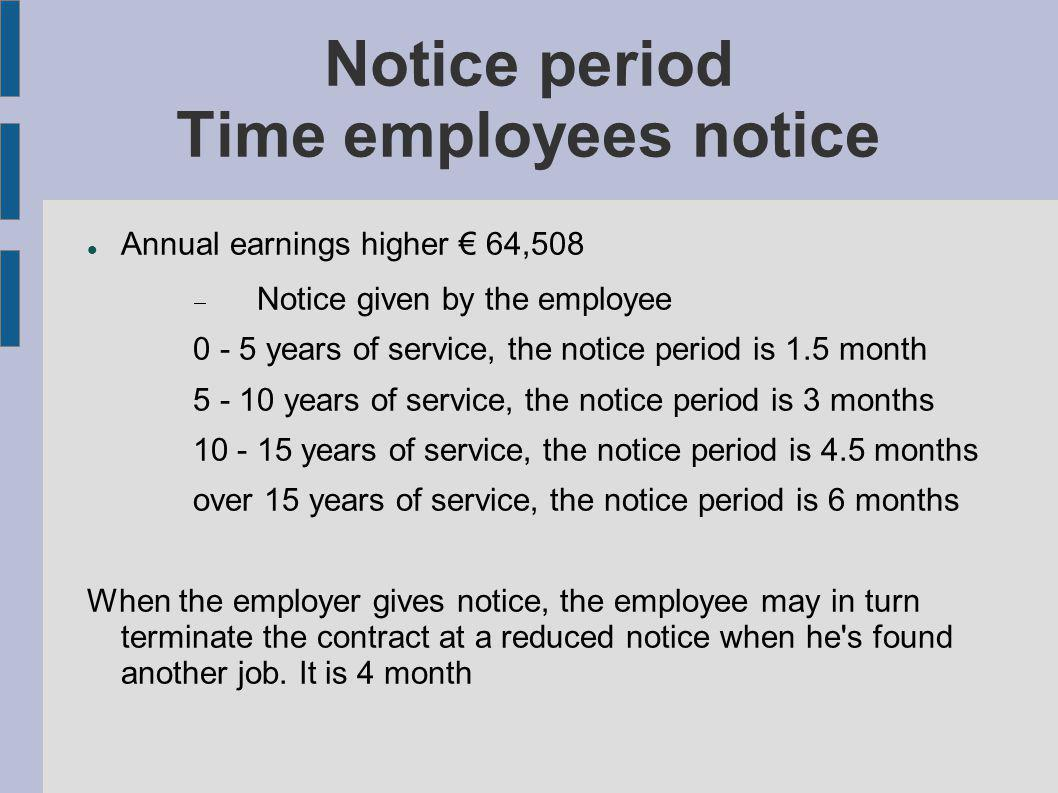 Notice period Time employees notice Annual earnings higher 64,508 Notice given by the employee 0 - 5 years of service, the notice period is 1.5 month