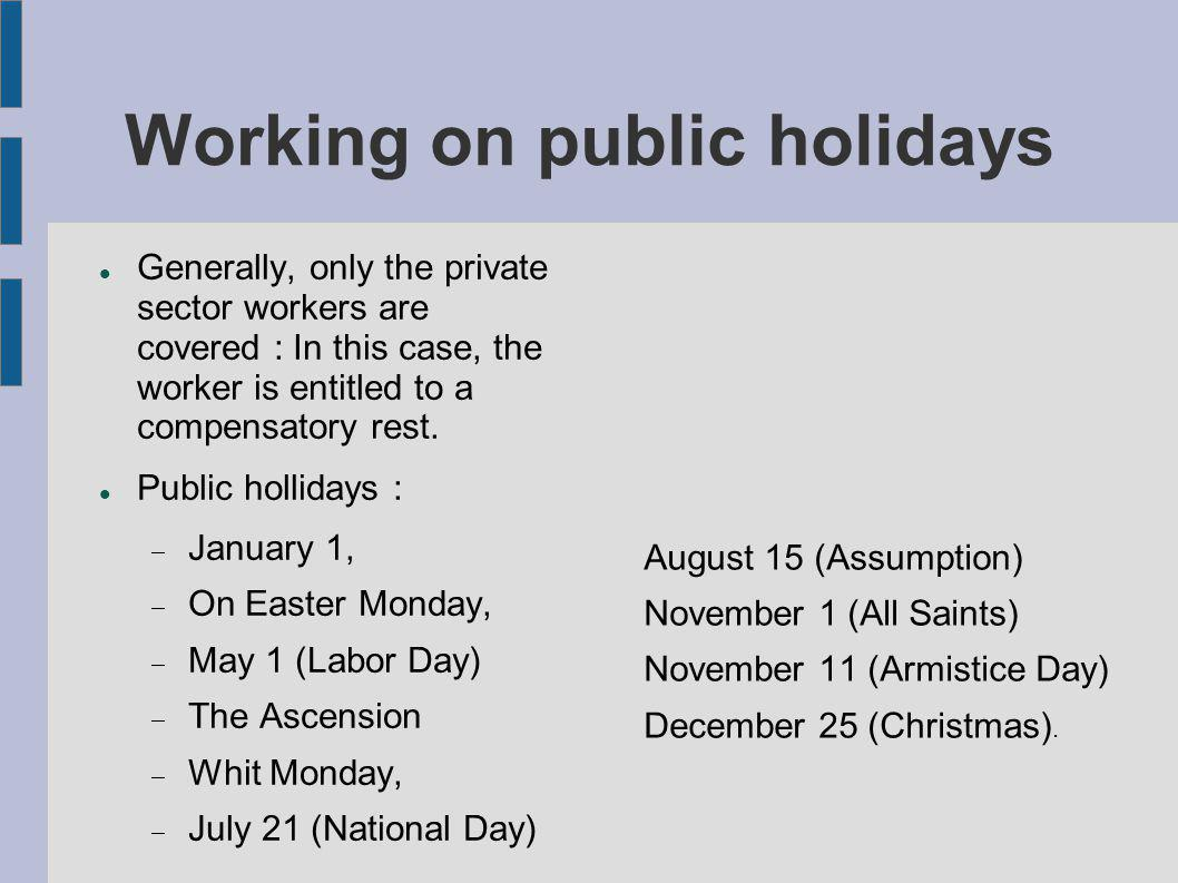 Working on public holidays Generally, only the private sector workers are covered : In this case, the worker is entitled to a compensatory rest. Publi