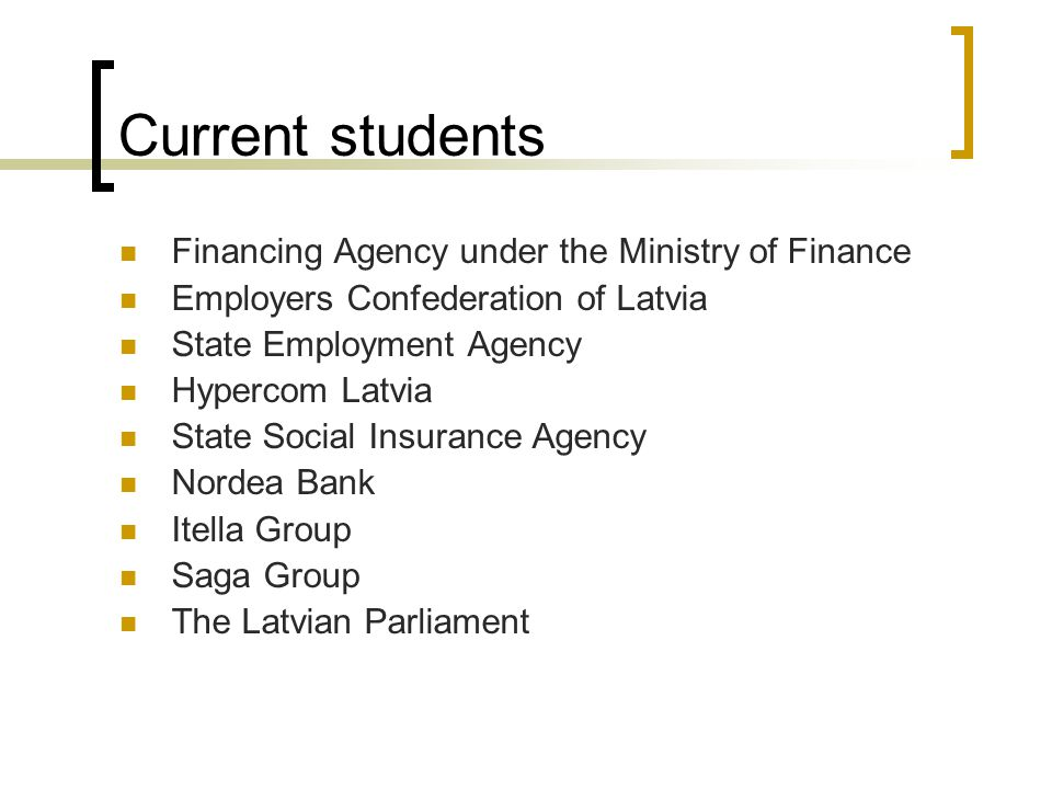 Current students Financing Agency under the Ministry of Finance Employers Confederation of Latvia State Employment Agency Hypercom Latvia State Social Insurance Agency Nordea Bank Itella Group Saga Group The Latvian Parliament