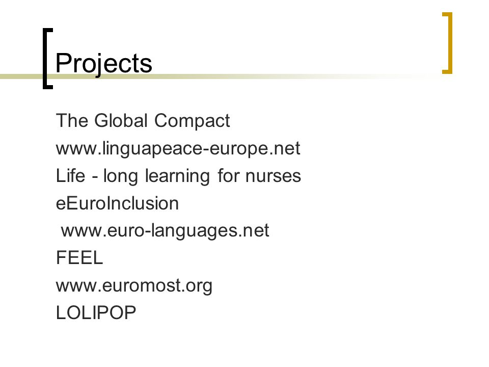 Projects The Global Compact www.linguapeace-europe.net Life - long learning for nurses eEuroInclusion www.euro-languages.net FEEL www.euromost.org LOLIPOP
