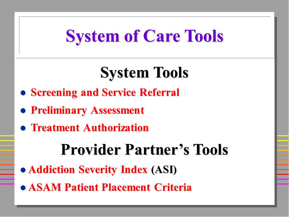 System Tools l Screening and Service Referral l Preliminary Assessment l Treatment Authorization System of Care Tools Provider Partners Tools l Addiction Severity Index (ASI) l ASAM Patient Placement Criteria