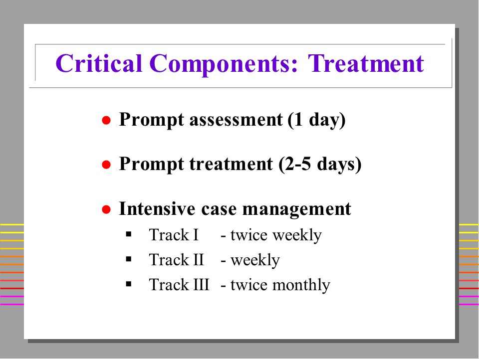 l Prompt assessment (1 day) l Prompt treatment (2-5 days) l Intensive case management Track I - twice weekly Track II - weekly Track III - twice monthly Critical Components: Treatment