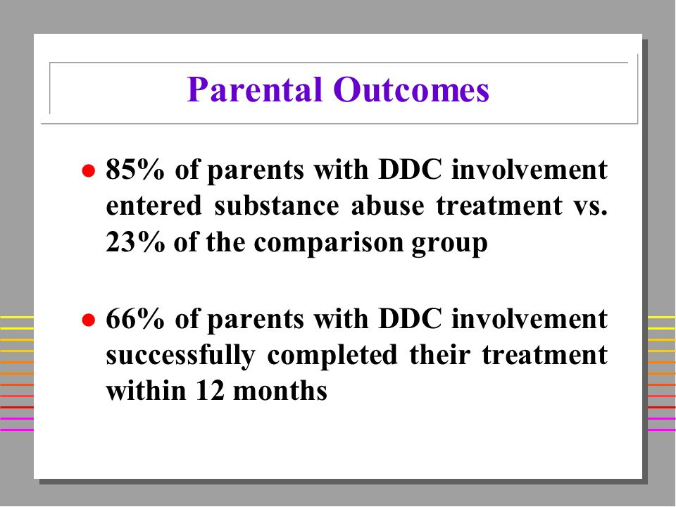 l 85% of parents with DDC involvement entered substance abuse treatment vs.