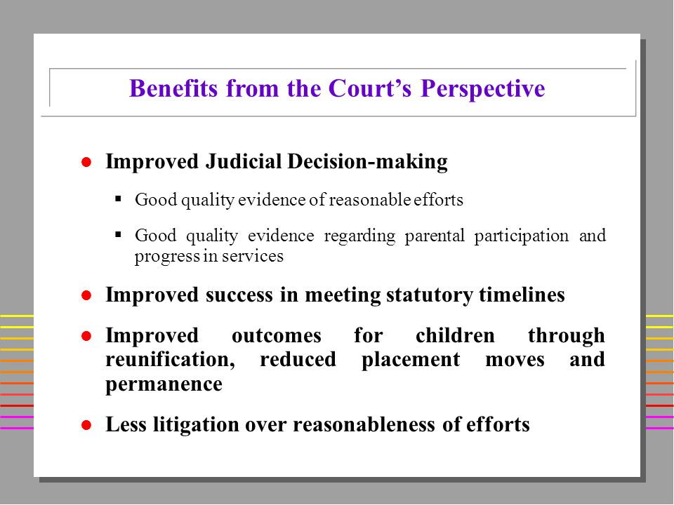 l Improved Judicial Decision-making Good quality evidence of reasonable efforts Good quality evidence regarding parental participation and progress in services l Improved success in meeting statutory timelines l Improved outcomes for children through reunification, reduced placement moves and permanence l Less litigation over reasonableness of efforts Benefits from the Courts Perspective