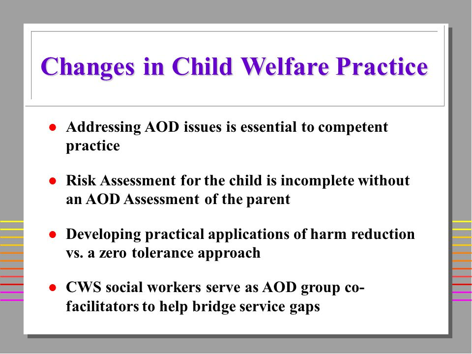 l Addressing AOD issues is essential to competent practice l Risk Assessment for the child is incomplete without an AOD Assessment of the parent l Developing practical applications of harm reduction vs.