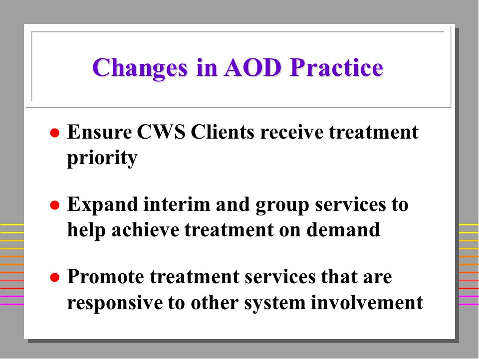 l Ensure CWS Clients receive treatment priority l Expand interim and group services to help achieve treatment on demand l Promote treatment services that are responsive to other system involvement Changes in AOD Practice