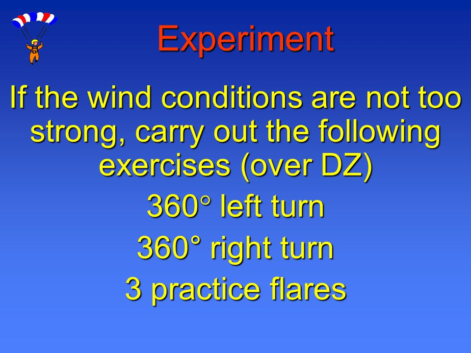 Experiment If the wind conditions are not too strong, carry out the following exercises (over DZ) 360 left turn 360° right turn 3 practice flares