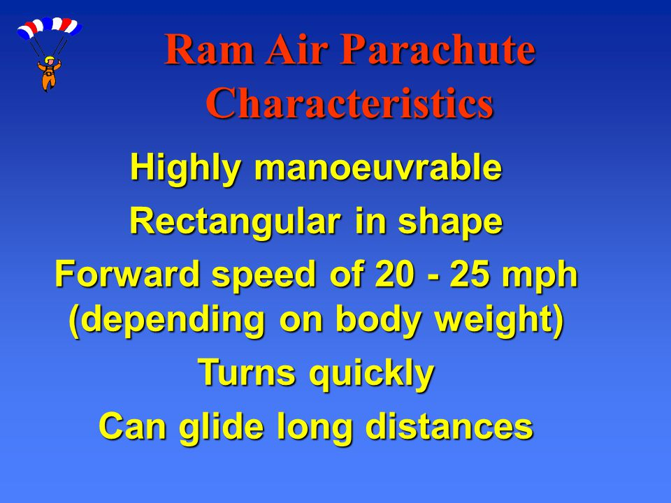 Ram Air Parachute Characteristics Highly manoeuvrable Rectangular in shape Forward speed of 20 - 25 mph (depending on body weight) Turns quickly Can g
