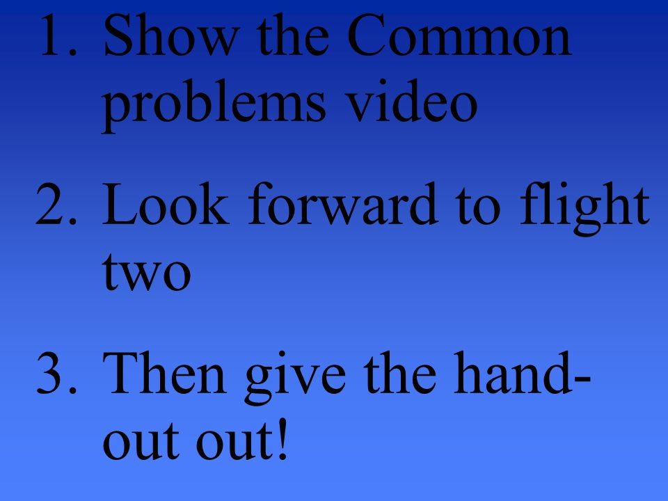 1.Show the Common problems video 2.Look forward to flight two 3.Then give the hand- out out!
