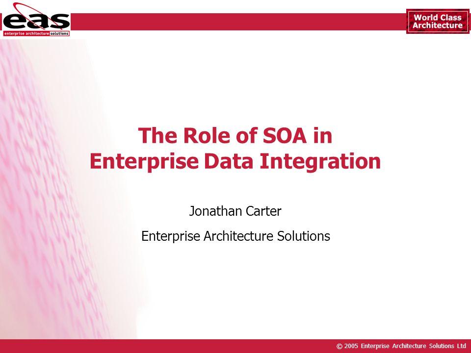© 2005 Enterprise Architecture Solutions Ltd The Role of SOA in Enterprise Data Integration Jonathan Carter Enterprise Architecture Solutions