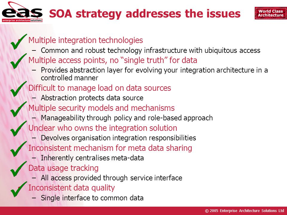 © 2005 Enterprise Architecture Solutions Ltd SOA strategy addresses the issues Multiple integration technologies –Common and robust technology infrastructure with ubiquitous access Multiple access points, no single truth for data –Provides abstraction layer for evolving your integration architecture in a controlled manner Difficult to manage load on data sources –Abstraction protects data source Multiple security models and mechanisms –Manageability through policy and role-based approach Unclear who owns the integration solution –Devolves organisation integration responsibilities Inconsistent mechanism for meta data sharing –Inherently centralises meta-data Data usage tracking –All access provided through service interface Inconsistent data quality –Single interface to common data