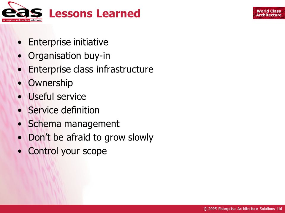 © 2005 Enterprise Architecture Solutions Ltd Lessons Learned Enterprise initiative Organisation buy-in Enterprise class infrastructure Ownership Usefu