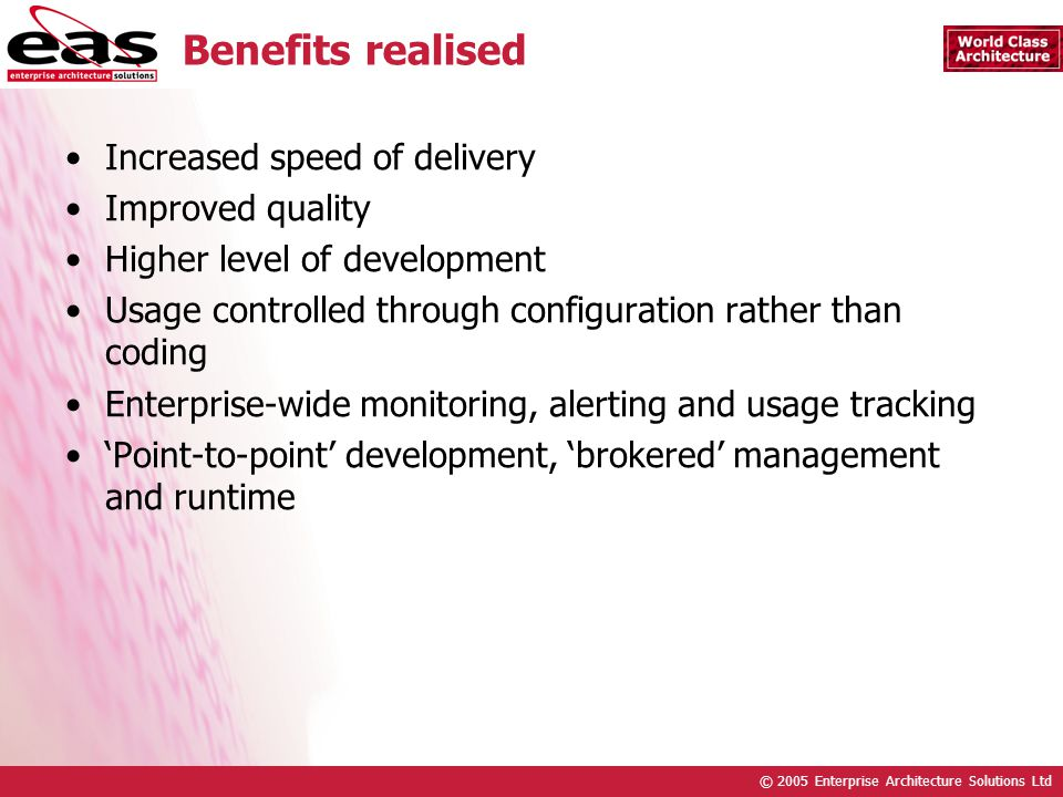 © 2005 Enterprise Architecture Solutions Ltd Benefits realised Increased speed of delivery Improved quality Higher level of development Usage controlled through configuration rather than coding Enterprise-wide monitoring, alerting and usage tracking Point-to-point development, brokered management and runtime