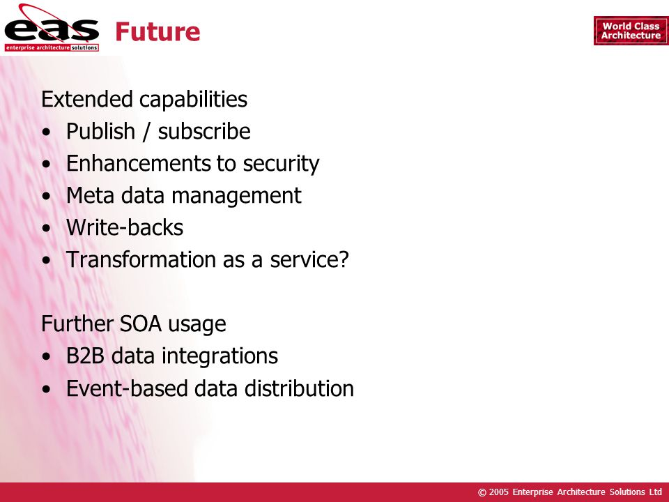 © 2005 Enterprise Architecture Solutions Ltd Future Extended capabilities Publish / subscribe Enhancements to security Meta data management Write-backs Transformation as a service.