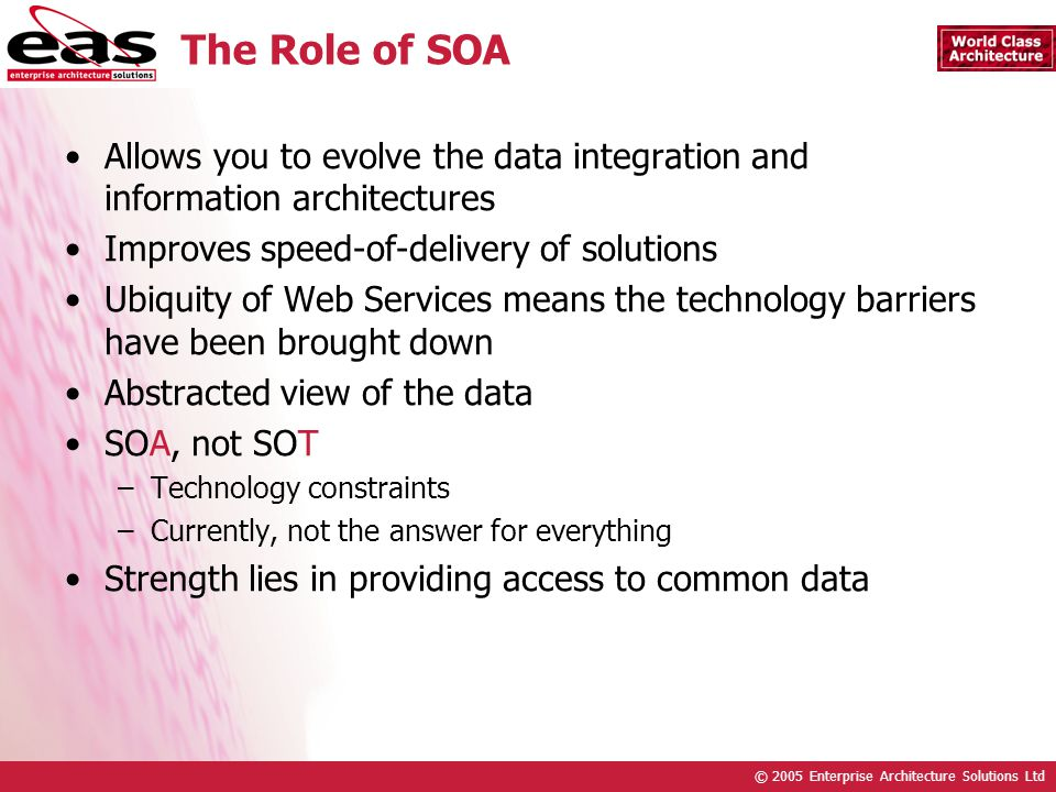 © 2005 Enterprise Architecture Solutions Ltd The Role of SOA Allows you to evolve the data integration and information architectures Improves speed-of