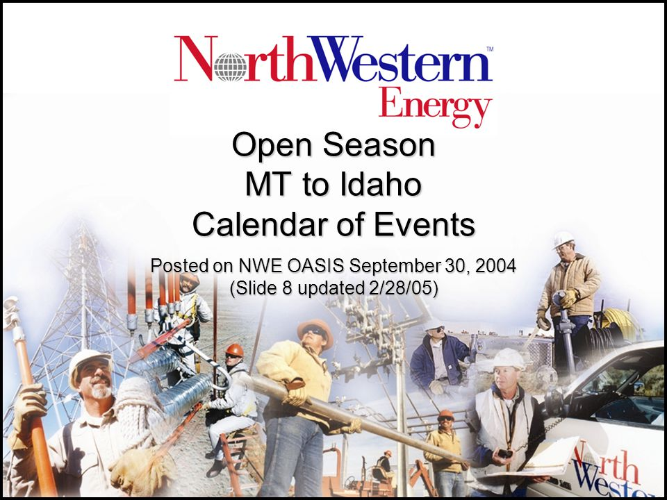 Open Season MT to Idaho Calendar of Events Posted on NWE OASIS September 30, 2004 (Slide 8 updated 2/28/05)
