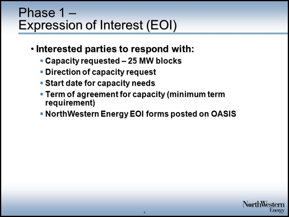 4 Phase 1 – Expression of Interest (EOI) Interested parties to respond with:Interested parties to respond with: Capacity requested – 25 MW blocks Capacity requested – 25 MW blocks Direction of capacity request Direction of capacity request Start date for capacity needs Start date for capacity needs Term of agreement for capacity (minimum term requirement) Term of agreement for capacity (minimum term requirement) NorthWestern Energy EOI forms posted on OASIS NorthWestern Energy EOI forms posted on OASIS
