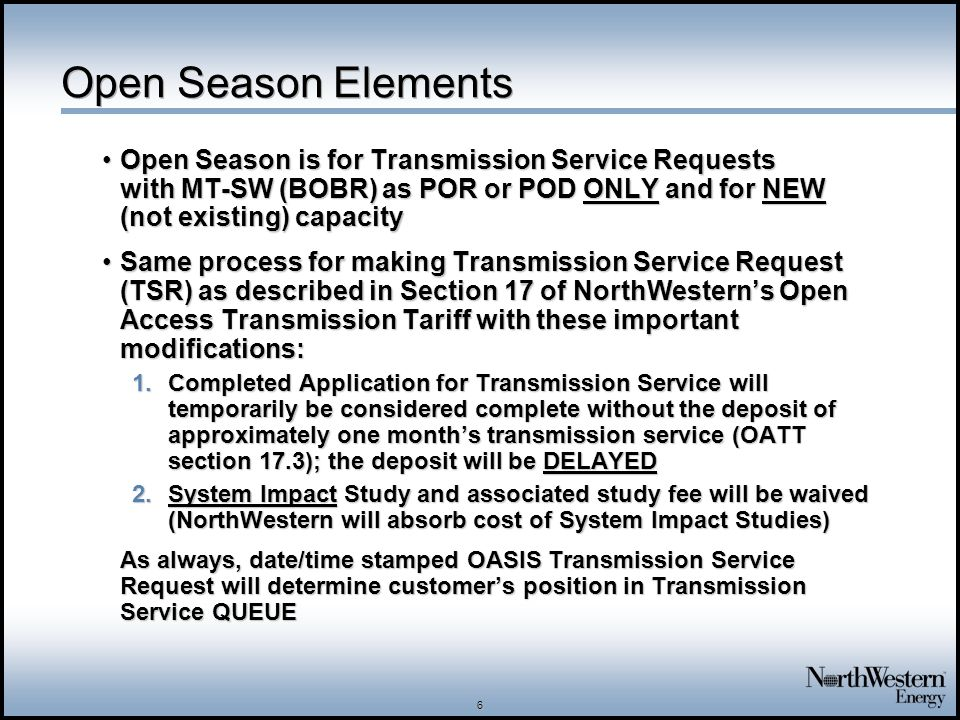 7 Open Season – Current Customers Current transmission customers with completed applications for new capacity requests for transmission service on MT-SW path will be deemed to be part of Open Season (with QUEUE positions already established with reservation on OASIS)Current transmission customers with completed applications for new capacity requests for transmission service on MT-SW path will be deemed to be part of Open Season (with QUEUE positions already established with reservation on OASIS) NorthWestern will work with these current customers on treatment of deposits and study feesNorthWestern will work with these current customers on treatment of deposits and study fees