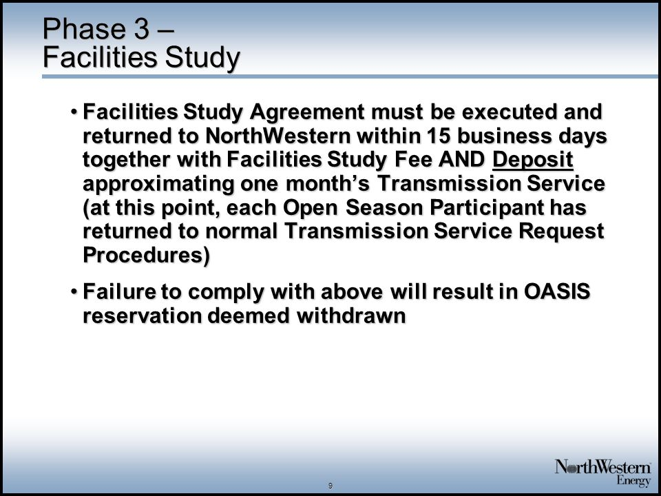 9 Phase 3 – Facilities Study Facilities Study Agreement must be executed and returned to NorthWestern within 15 business days together with Facilities Study Fee AND Deposit approximating one months Transmission Service (at this point, each Open Season Participant has returned to normal Transmission Service Request Procedures)Facilities Study Agreement must be executed and returned to NorthWestern within 15 business days together with Facilities Study Fee AND Deposit approximating one months Transmission Service (at this point, each Open Season Participant has returned to normal Transmission Service Request Procedures) Failure to comply with above will result in OASIS reservation deemed withdrawnFailure to comply with above will result in OASIS reservation deemed withdrawn