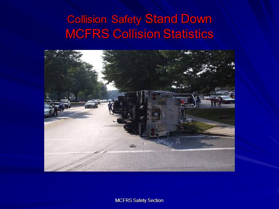 MCFRS Safety Section Collision Safety Stand Down MCFRS Collision Statistics 1583 Collisions in 11 Years.