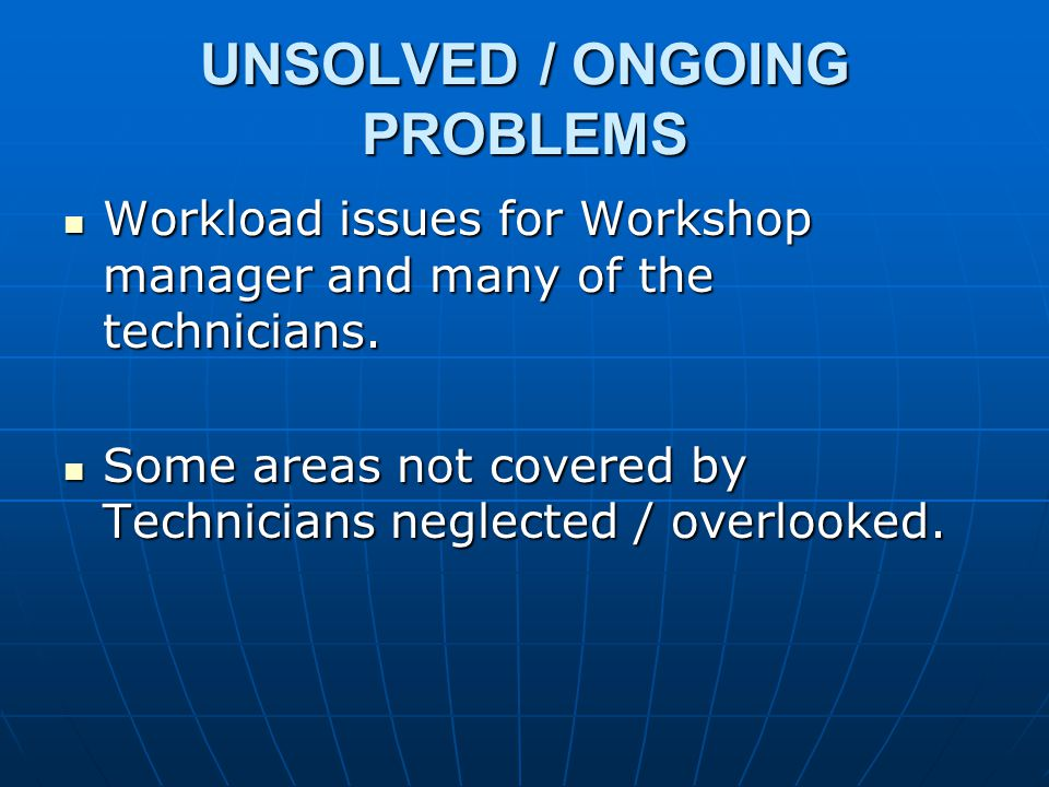 UNSOLVED / ONGOING PROBLEMS Workload issues for Workshop manager and many of the technicians.