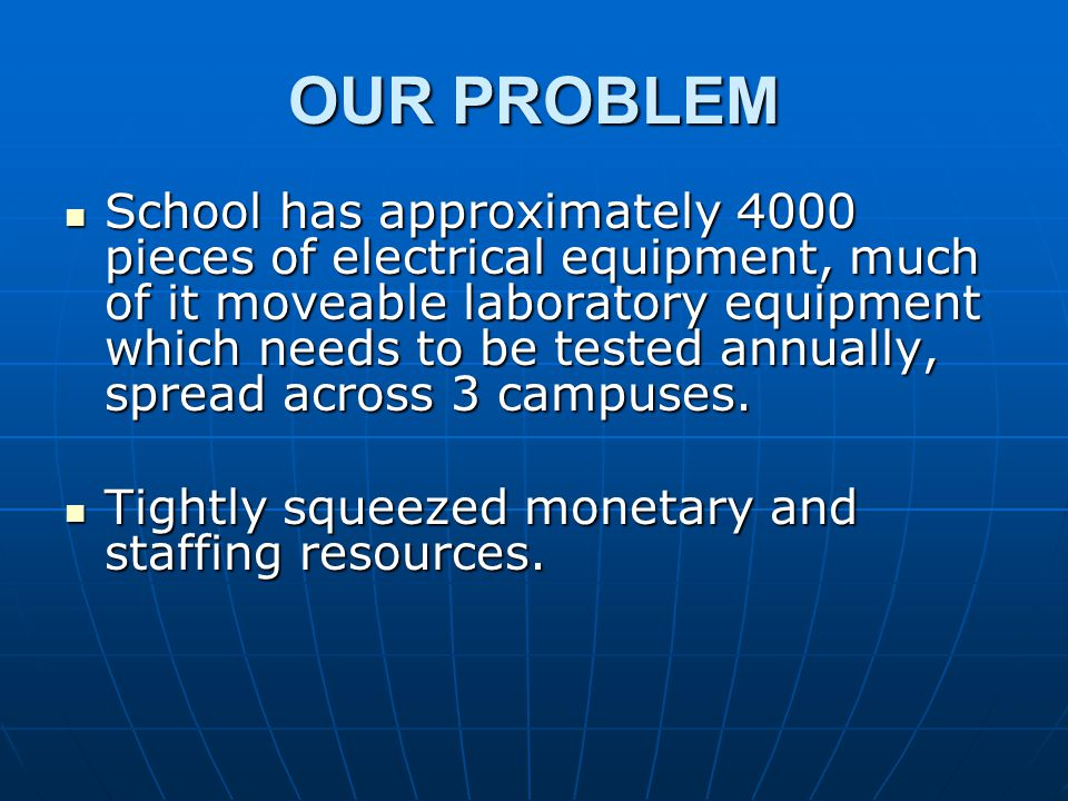 OUR PROBLEM School has approximately 4000 pieces of electrical equipment, much of it moveable laboratory equipment which needs to be tested annually, spread across 3 campuses.