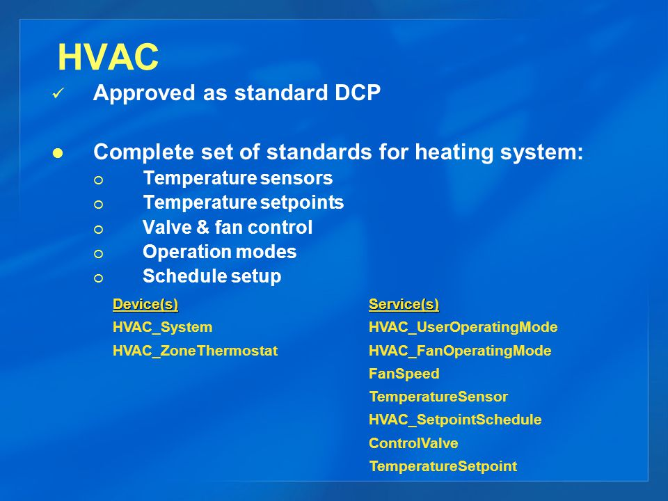 HVAC Approved as standard DCP Complete set of standards for heating system: Temperature sensors Temperature setpoints Valve & fan control Operation modes Schedule setup Device(s) HVAC_System HVAC_ZoneThermostatService(s) HVAC_UserOperatingMode HVAC_FanOperatingMode FanSpeed TemperatureSensor HVAC_SetpointSchedule ControlValve TemperatureSetpoint