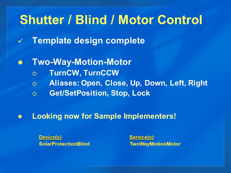 Shutter / Blind / Motor Control Template design complete Two-Way-Motion-Motor TurnCW, TurnCCW Aliases: Open, Close, Up, Down, Left, Right Get/SetPosition, Stop, Lock Looking now for Sample Implementers.