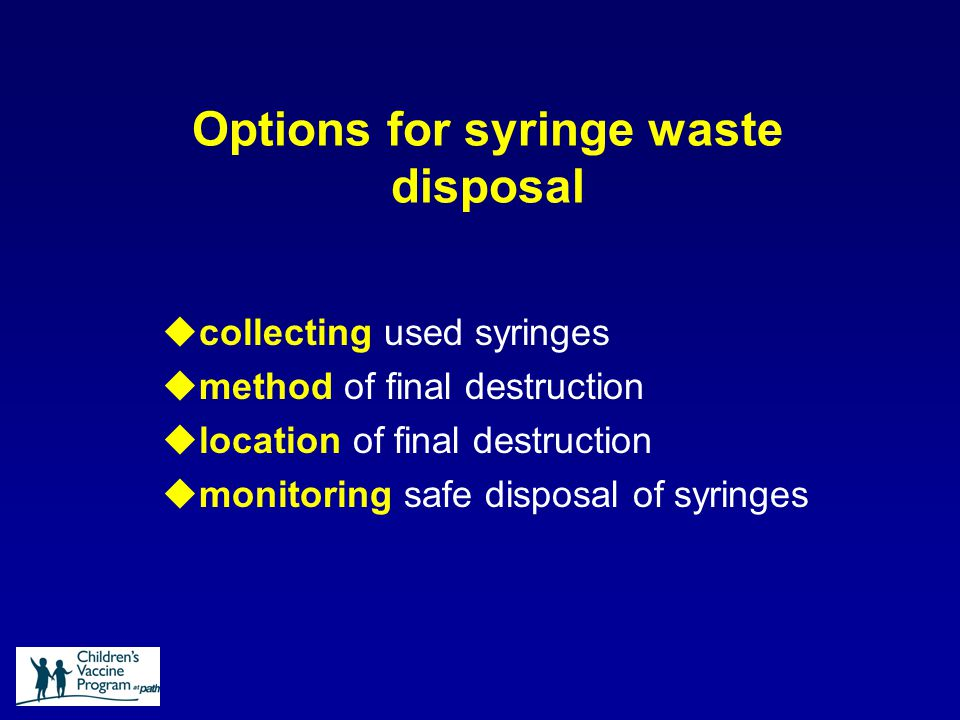 Options for syringe waste disposal ucollecting used syringes umethod of final destruction ulocation of final destruction umonitoring safe disposal of syringes