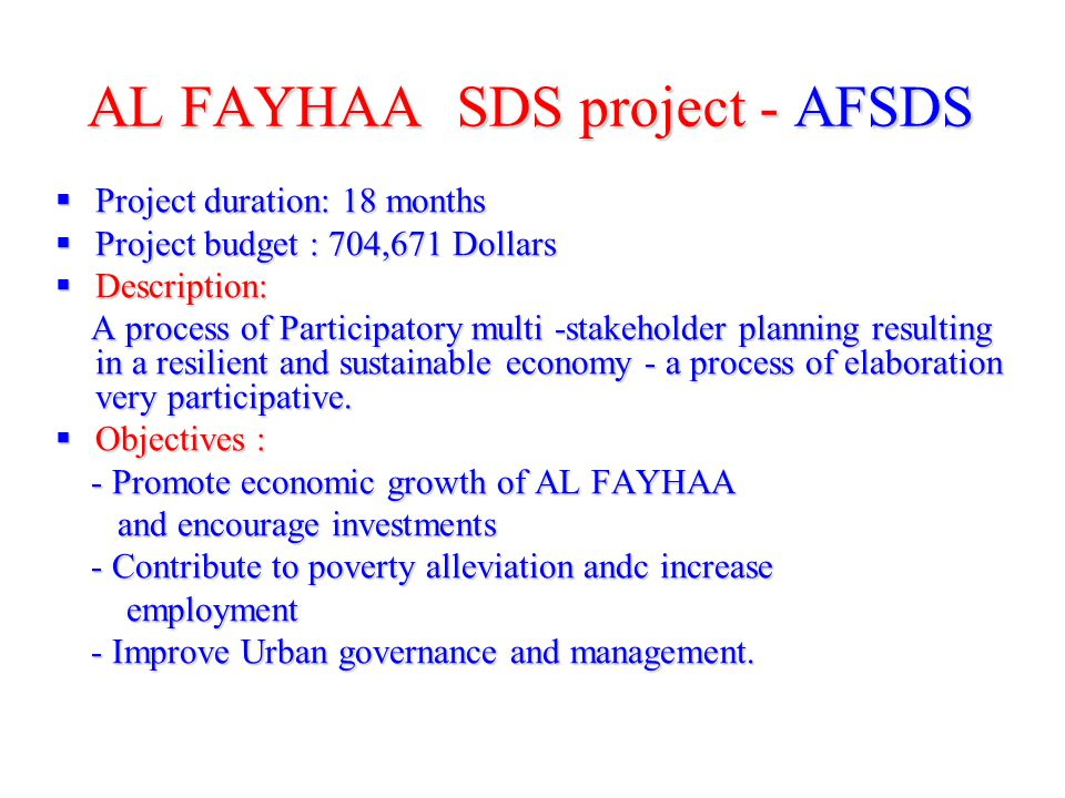 AL FAYHAA SDS project - AFSDS Project duration: 18 months Project duration: 18 months Project budget : 704,671 Dollars Project budget : 704,671 Dollars Description: Description: A process of Participatory multi -stakeholder planning resulting in a resilient and sustainable economy - a process of elaboration very participative.