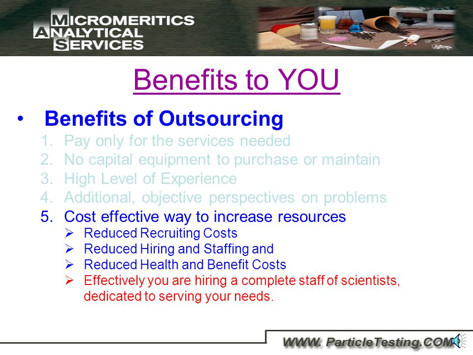 Benefits to YOU Benefits of Outsourcing 1.Pay only for the services needed 2.No capital equipment to purchase or maintain 3.High Level of Experience 4.Receive additional, objective perspectives for problem solving Additional resources and expertise New ideas Different perspectives and experiences