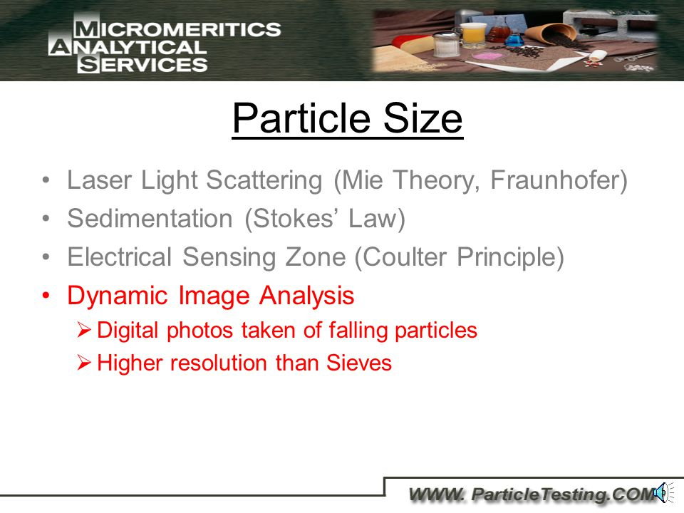 Particle Size Laser Light Scattering (Mie Theory, Fraunhofer) Sedimentation (Stokes Law) Electrical Sensing Zone (Coulter Principle) Direct measure of volume Counts particles Particle concentration of slurry Highest Resolution