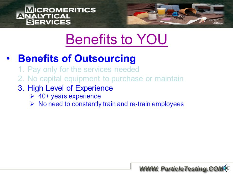 Benefits to YOU Benefits of Outsourcing 1.Pay only for the services needed 2.No capital equipment to purchase or maintain We have already made the capital equipment purchases and choose suppliers based upon the best instrument specifications, not cost.