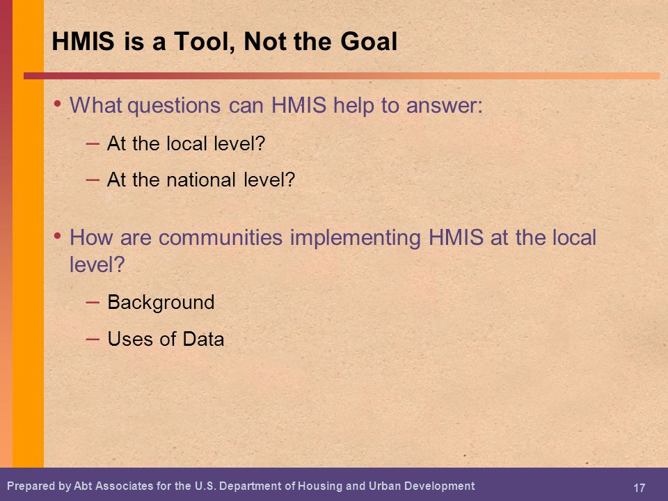 Prepared by Abt Associates for the U.S. Department of Housing and Urban Development 17 HMIS is a Tool, Not the Goal What questions can HMIS help to an