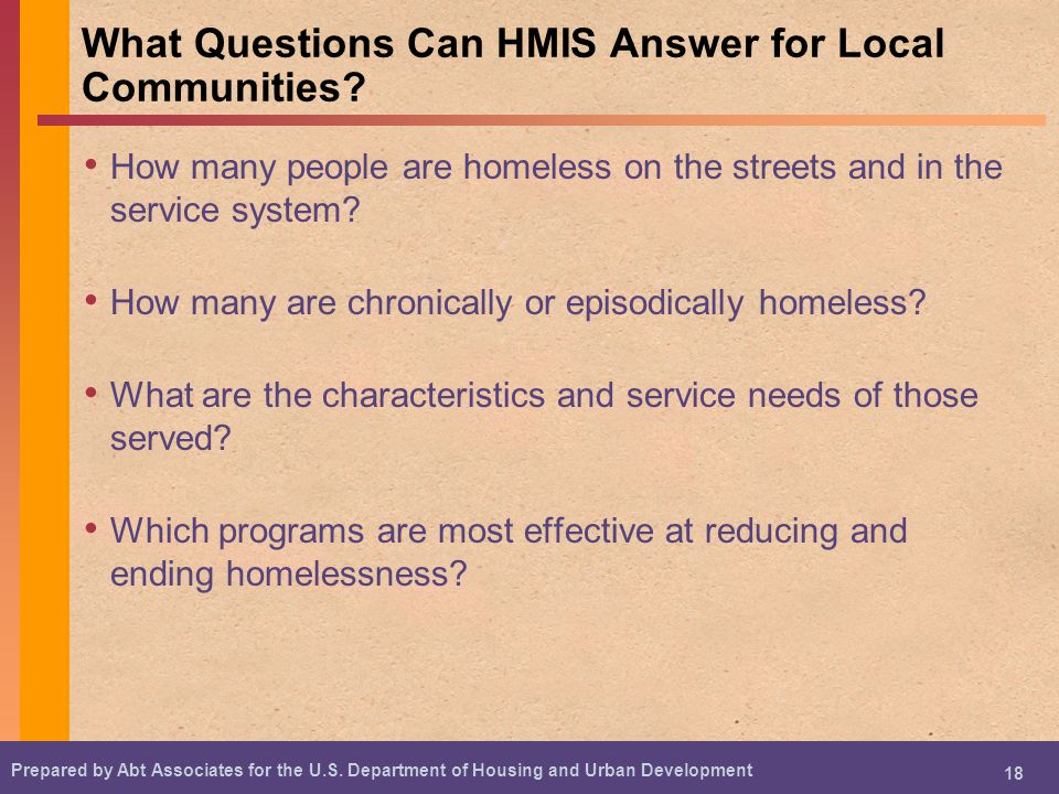 Prepared by Abt Associates for the U.S. Department of Housing and Urban Development 18 What Questions Can HMIS Answer for Local Communities? How many