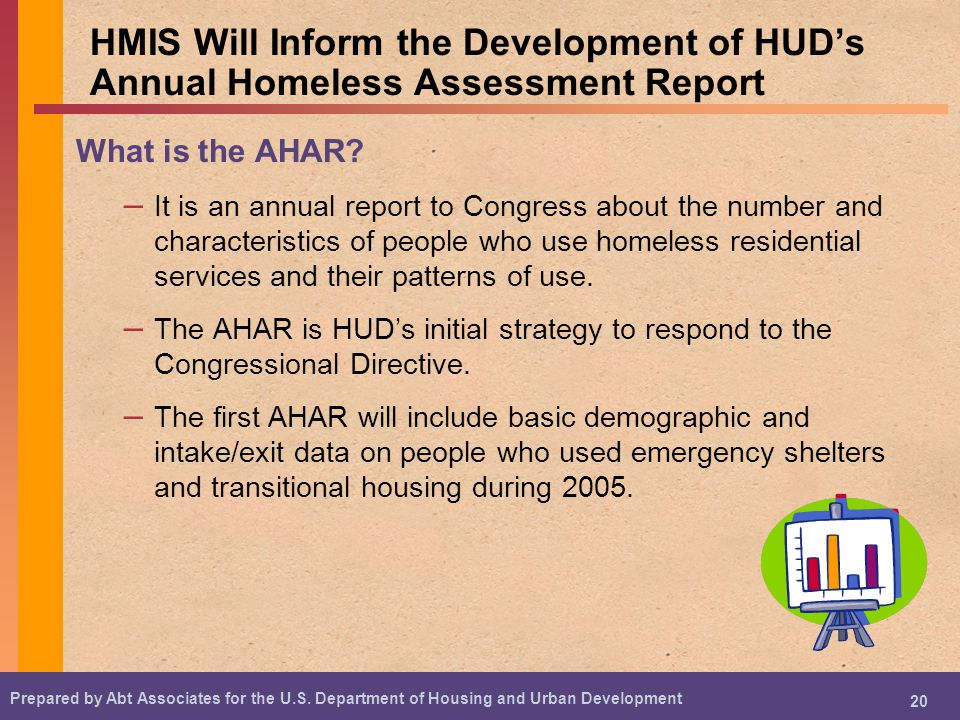 Prepared by Abt Associates for the U.S. Department of Housing and Urban Development 20 HMIS Will Inform the Development of HUDs Annual Homeless Assess